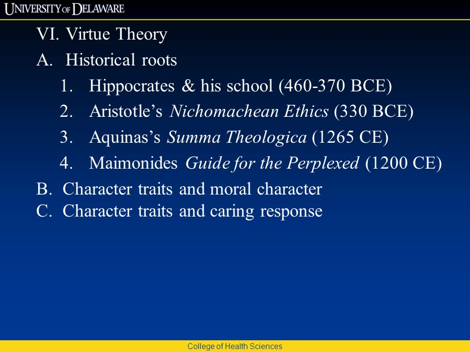 College of Health Sciences VI.Virtue Theory A.Historical roots 1.Hippocrates & his school (460-370 BCE) 2.Aristotle's Nichomachean Ethics (330 BCE) 3.Aquinas's Summa Theologica (1265 CE) 4.Maimonides Guide for the Perplexed (1200 CE) B.Character traits and moral character C.Character traits and caring response