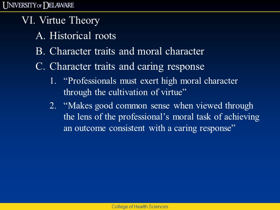 College of Health Sciences VI.Virtue Theory A.Historical roots B.Character traits and moral character C.Character traits and caring response 1. Professionals must exert high moral character through the cultivation of virtue 2. Makes good common sense when viewed through the lens of the professional's moral task of achieving an outcome consistent with a caring response