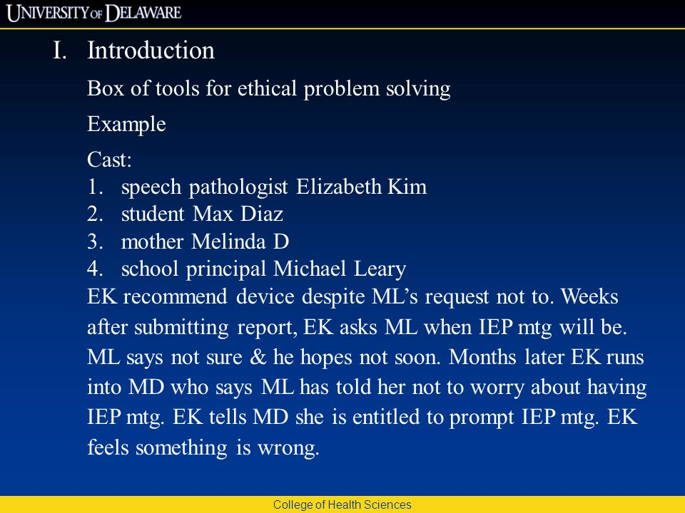 College of Health Sciences I.Introduction Box of tools for ethical problem solving Example Cast: 1.speech pathologist Elizabeth Kim 2.student Max Diaz 3.mother Melinda D 4.school principal Michael Leary EK recommend device despite ML's request not to.