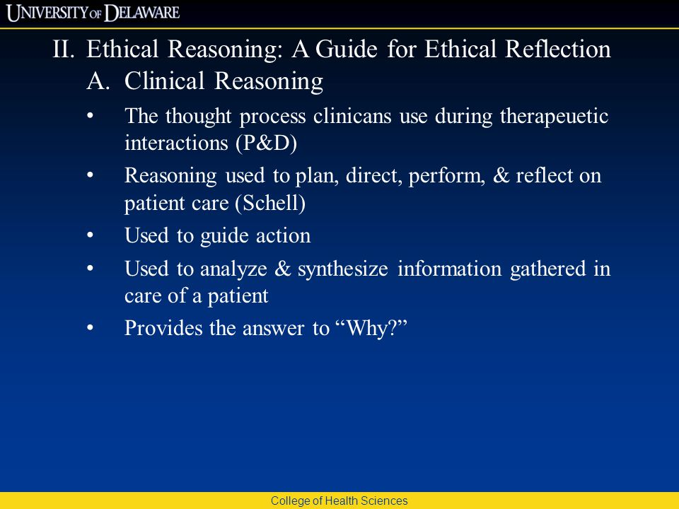 College of Health Sciences II.Ethical Reasoning: A Guide for Ethical Reflection A.Clinical Reasoning The thought process clinicans use during therapeuetic interactions (P&D) Reasoning used to plan, direct, perform, & reflect on patient care (Schell) Used to guide action Used to analyze & synthesize information gathered in care of a patient Provides the answer to Why?