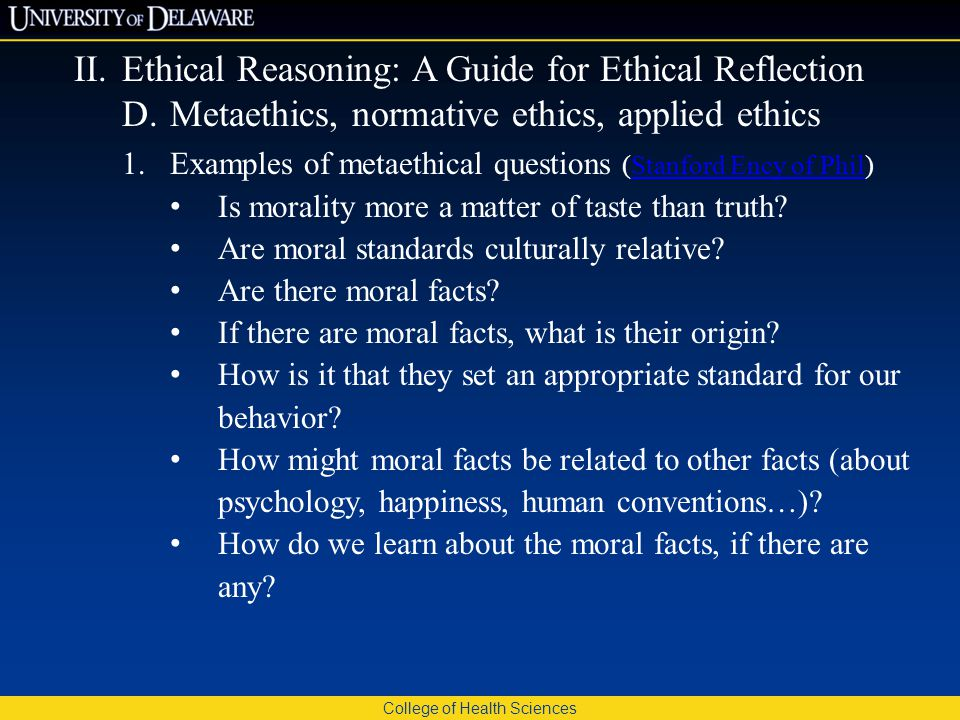 College of Health Sciences II.Ethical Reasoning: A Guide for Ethical Reflection D.Metaethics, normative ethics, applied ethics 1.Examples of metaethical questions (Stanford Ency of Phil)Stanford Ency of Phil Is morality more a matter of taste than truth.