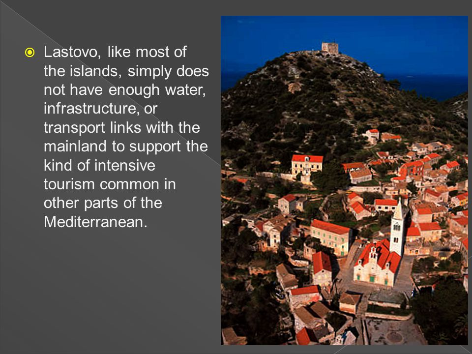  Lastovo, like most of the islands, simply does not have enough water, infrastructure, or transport links with the mainland to support the kind of intensive tourism common in other parts of the Mediterranean.
