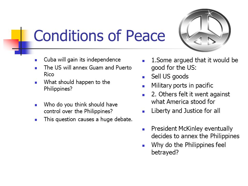 Conditions of Peace Cuba will gain its independence The US will annex Guam and Puerto Rico What should happen to the Philippines? Who do you think sho