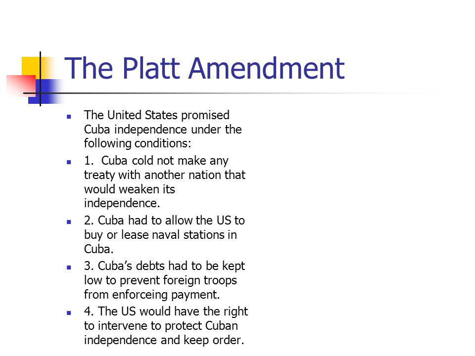 The Platt Amendment The United States promised Cuba independence under the following conditions: 1. Cuba cold not make any treaty with another nation