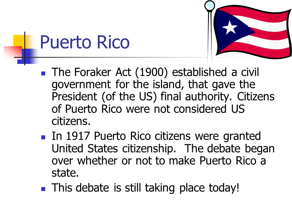 Puerto Rico The Foraker Act (1900) established a civil government for the island, that gave the President (of the US) final authority. Citizens of Pue