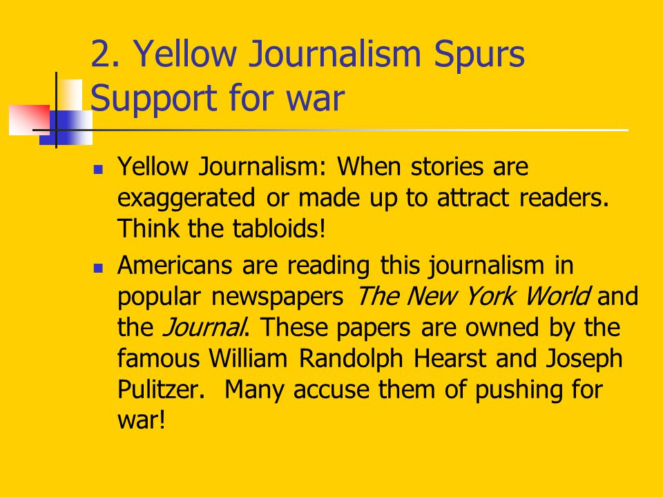 2. Yellow Journalism Spurs Support for war Yellow Journalism: When stories are exaggerated or made up to attract readers. Think the tabloids! American