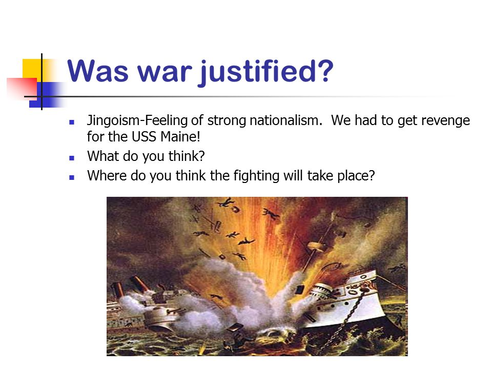 Was war justified? Jingoism-Feeling of strong nationalism. We had to get revenge for the USS Maine! What do you think? Where do you think the fighting