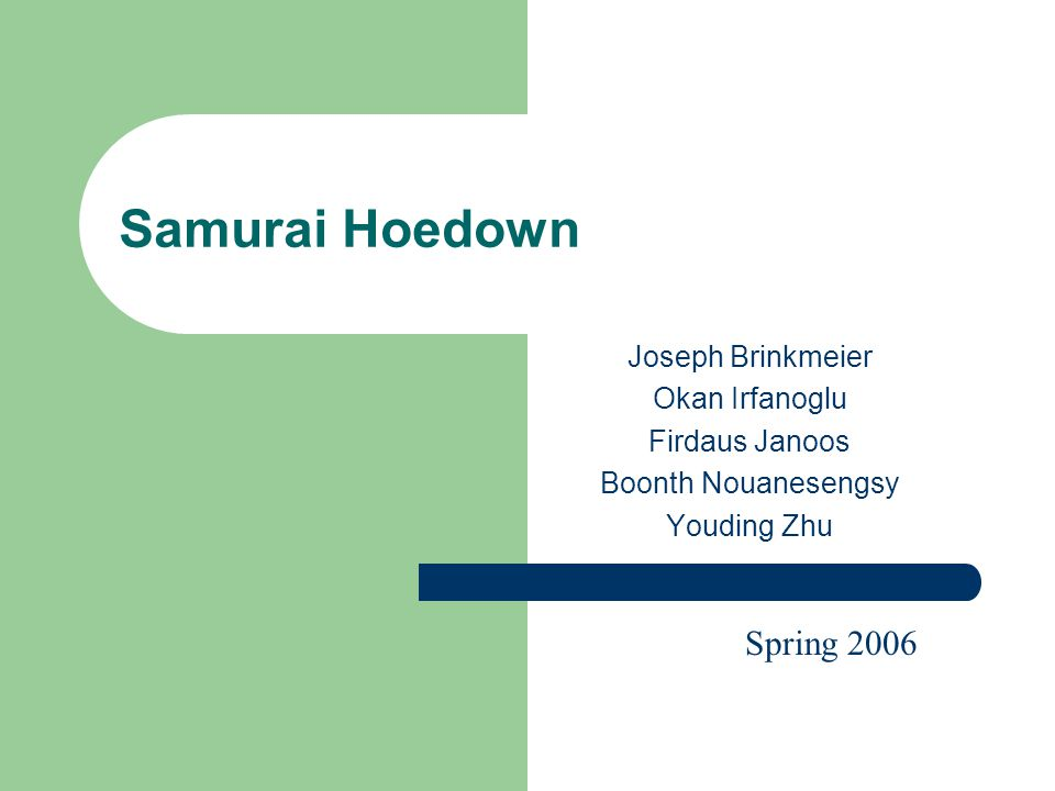 Samurai Hoedown Joseph Brinkmeier Okan Irfanoglu Firdaus Janoos Boonth Nouanesengsy Youding Zhu Spring 2006
