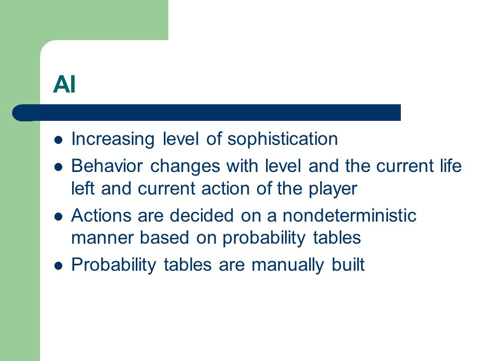 AI Increasing level of sophistication Behavior changes with level and the current life left and current action of the player Actions are decided on a nondeterministic manner based on probability tables Probability tables are manually built