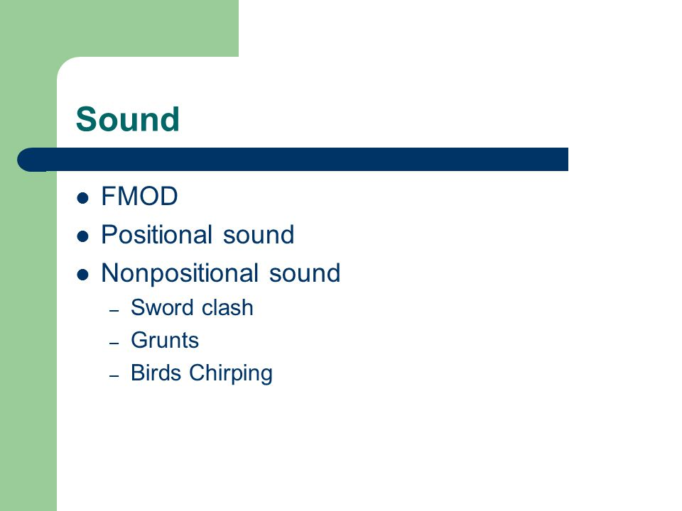 Sound FMOD Positional sound Nonpositional sound – Sword clash – Grunts – Birds Chirping