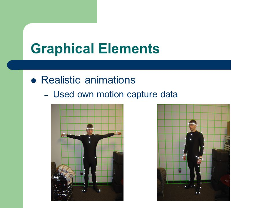 Graphical Elements Realistic animations – Used own motion capture data