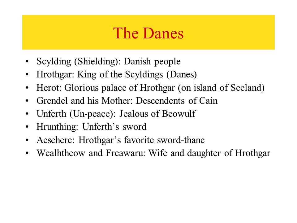 The Danes Scylding (Shielding): Danish people Hrothgar: King of the Scyldings (Danes) Herot: Glorious palace of Hrothgar (on island of Seeland) Grendel and his Mother: Descendents of Cain Unferth (Un-peace): Jealous of Beowulf Hrunthing: Unferth's sword Aeschere: Hrothgar's favorite sword-thane Wealhtheow and Freawaru: Wife and daughter of Hrothgar