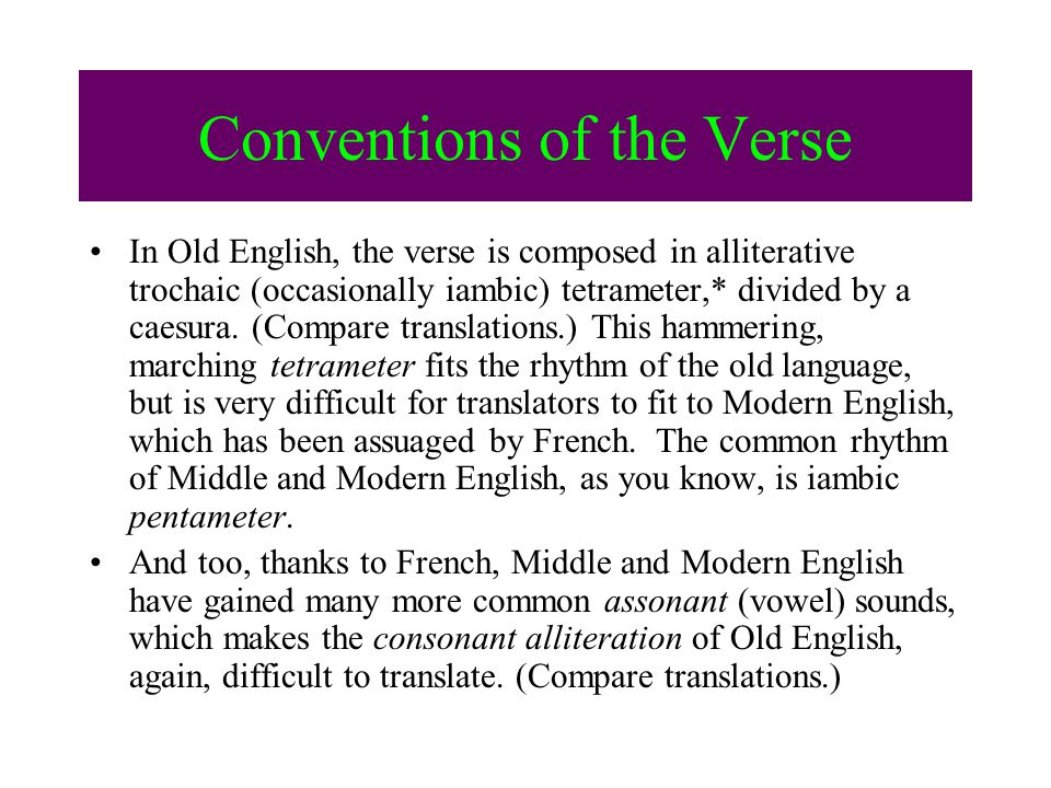Conventions of the Verse In Old English, the verse is composed in alliterative trochaic (occasionally iambic) tetrameter,* divided by a caesura.