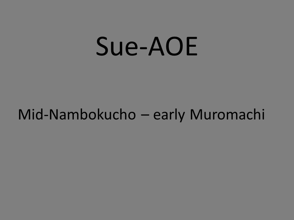 Sue-AOE Mid-Nambokucho – early Muromachi