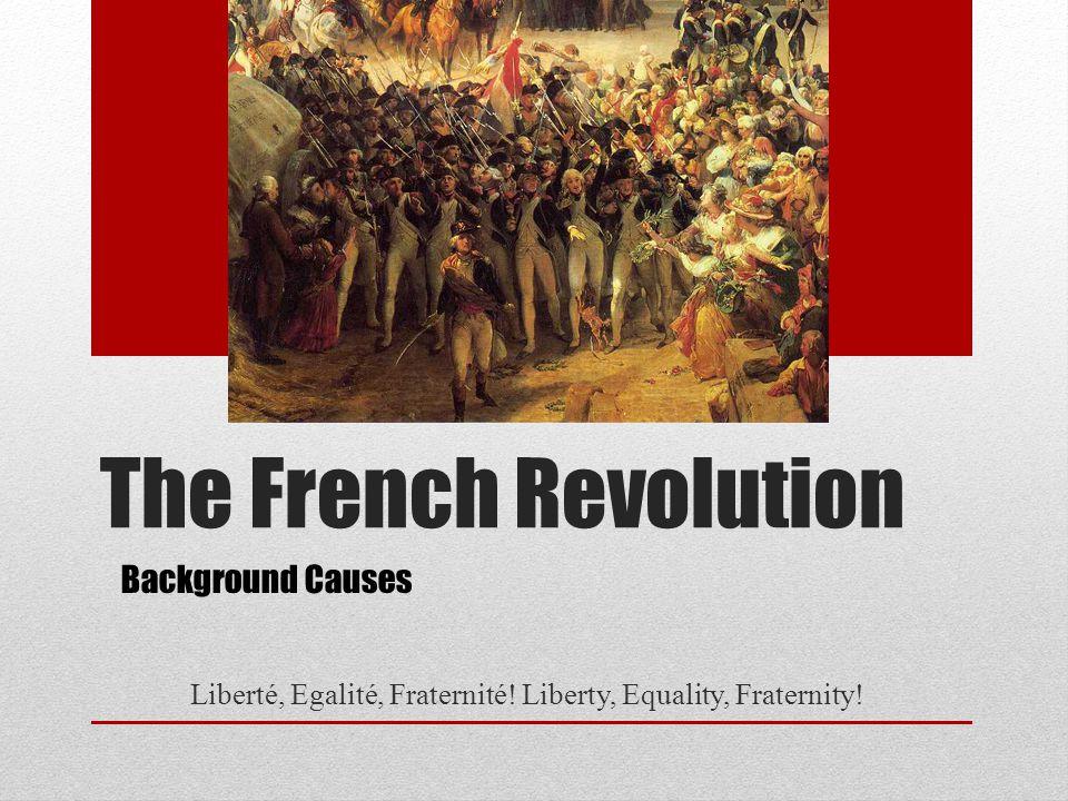 The French Revolution Liberté, Egalité, Fraternité.