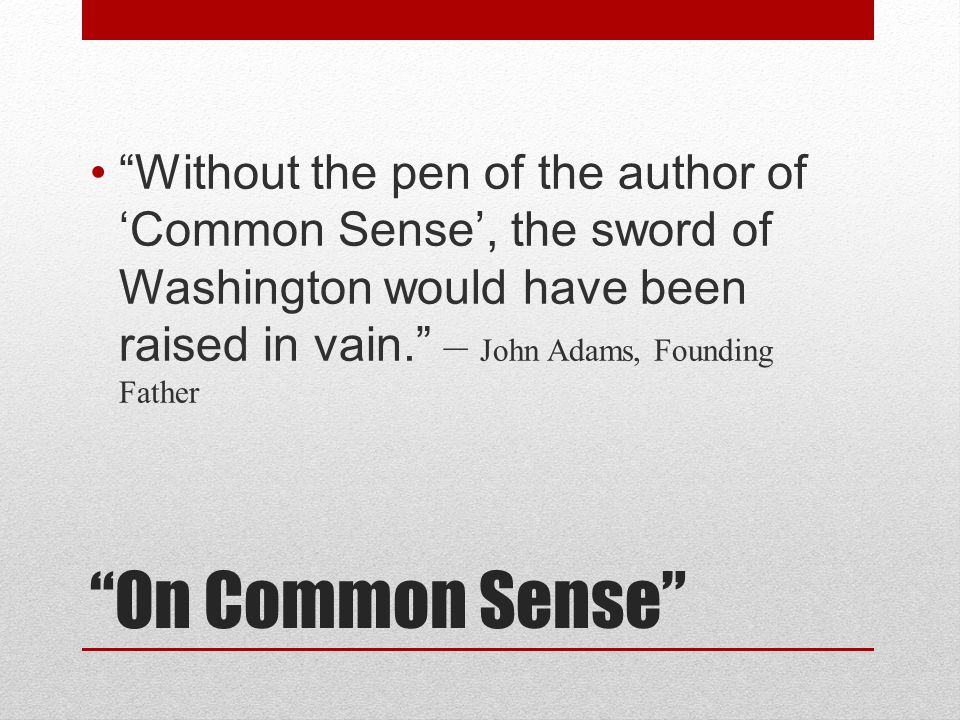On Common Sense Without the pen of the author of 'Common Sense', the sword of Washington would have been raised in vain. – John Adams, Founding Father