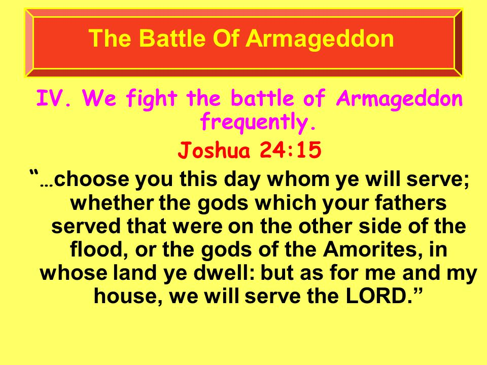 IV. We fight the battle of Armageddon frequently.