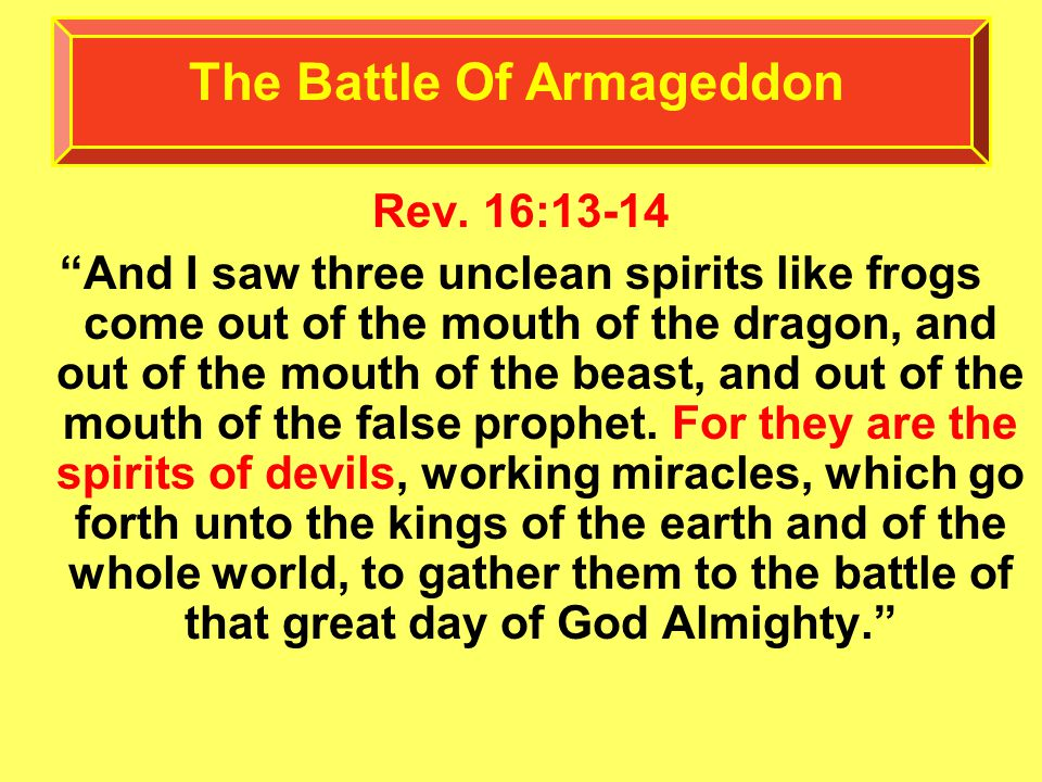 "Rev. 16:13-14 ""And I saw three unclean spirits like frogs come out of the mouth of the dragon, and out of the mouth of the beast, and out of the mouth"