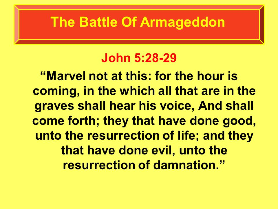 John 5:28-29 Marvel not at this: for the hour is coming, in the which all that are in the graves shall hear his voice, And shall come forth; they that have done good, unto the resurrection of life; and they that have done evil, unto the resurrection of damnation. The Battle Of Armageddon