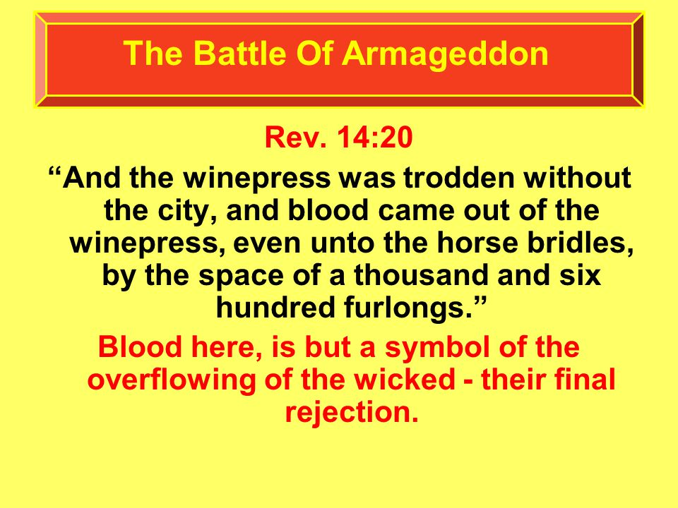 "Rev. 14:20 ""And the winepress was trodden without the city, and blood came out of the winepress, even unto the horse bridles, by the space of a thousa"