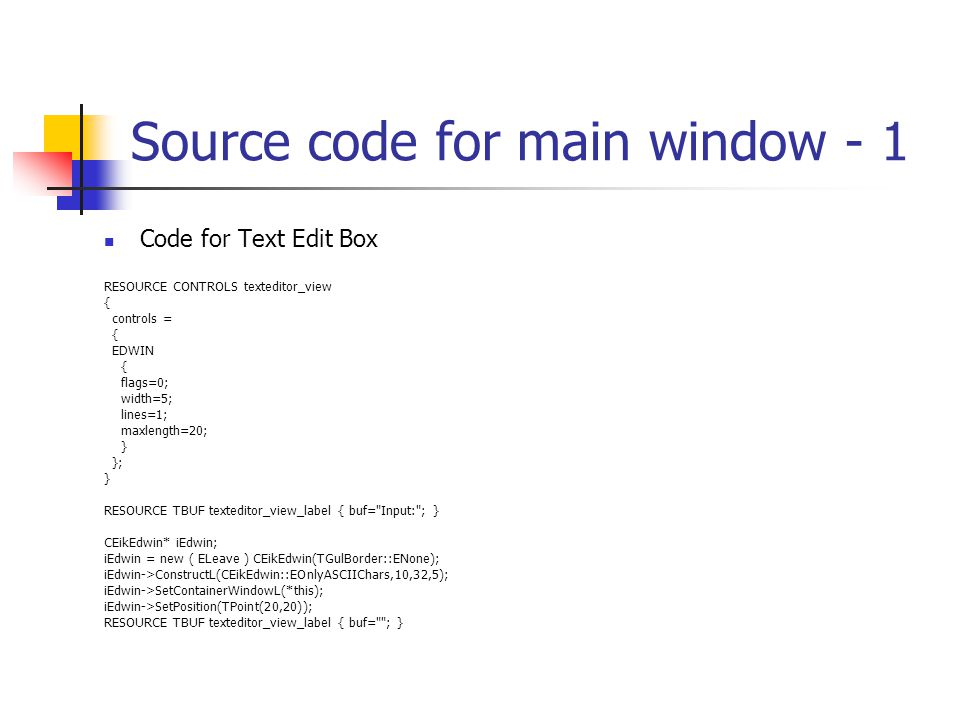 Source code for main window - 1 Code for Text Edit Box RESOURCE CONTROLS texteditor_view { controls = { EDWIN { flags=0; width=5; lines=1; maxlength=20; } }; } RESOURCE TBUF texteditor_view_label { buf= Input: ; } CEikEdwin* iEdwin; iEdwin = new ( ELeave ) CEikEdwin(TGulBorder::ENone); iEdwin->ConstructL(CEikEdwin::EOnlyASCIIChars,10,32,5); iEdwin->SetContainerWindowL(*this); iEdwin->SetPosition(TPoint(20,20)); RESOURCE TBUF texteditor_view_label { buf= ; }