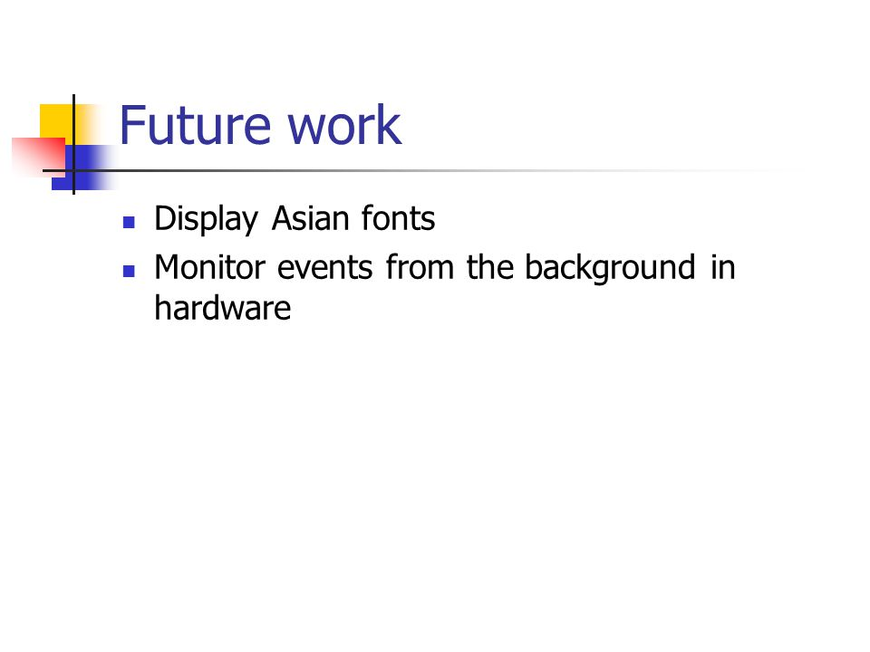 Future work Display Asian fonts Monitor events from the background in hardware