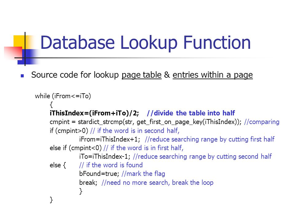 Database Lookup Function Source code for lookup page table & entries within a page while (iFrom<=iTo) { iThisIndex=(iFrom+iTo)/2; //divide the table into half cmpint = stardict_strcmp(str, get_first_on_page_key(iThisIndex)); //comparing if (cmpint>0) // if the word is in second half, iFrom=iThisIndex+1; //reduce searching range by cutting first half else if (cmpint<0) // if the word is in first half, iTo=iThisIndex-1; //reduce searching range by cutting second half else {// if the word is found bFound=true; //mark the flag break; //need no more search, break the loop }