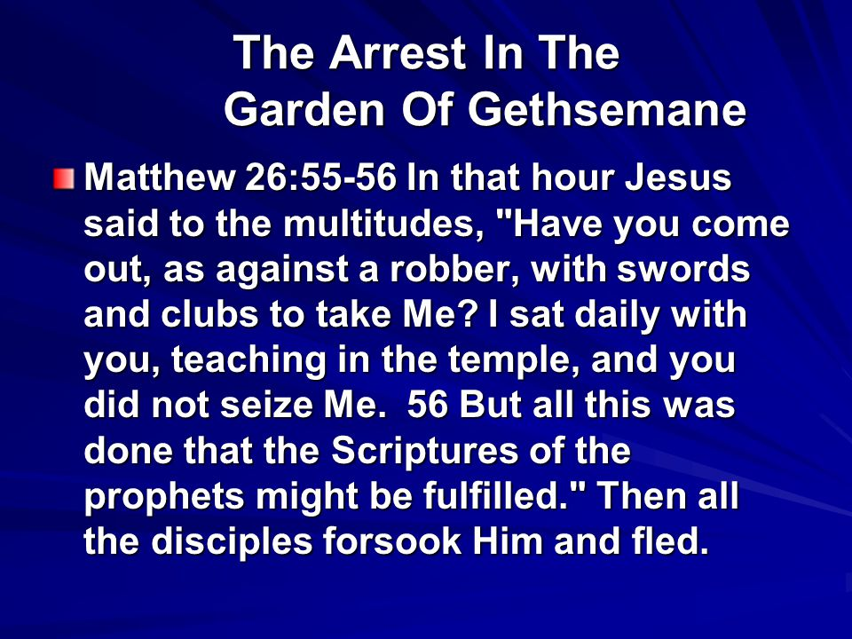 The Arrest In The Garden Of Gethsemane Matthew 26:55-56 In that hour Jesus said to the multitudes, Have you come out, as against a robber, with swords and clubs to take Me.