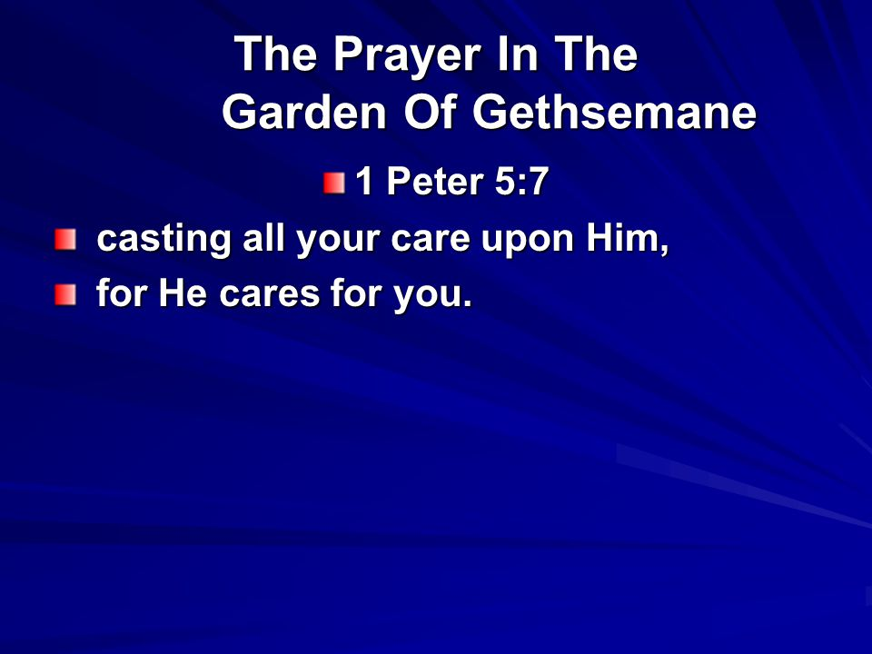 The Prayer In The Garden Of Gethsemane 1 Peter 5:7 casting all your care upon Him, casting all your care upon Him, for He cares for you.