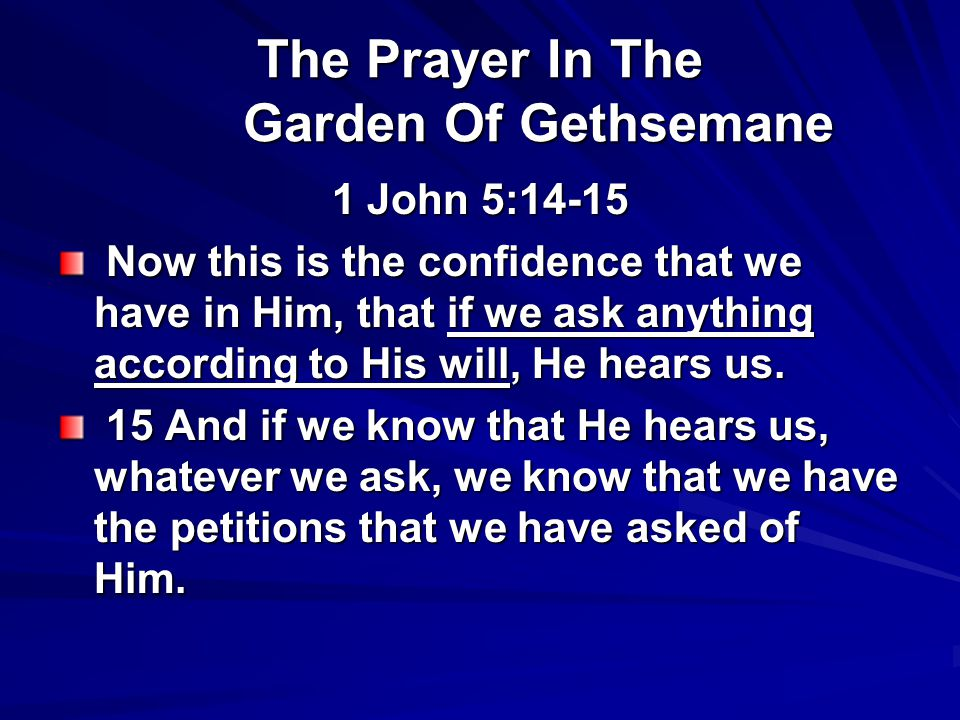 The Prayer In The Garden Of Gethsemane 1 John 5:14-15 Now this is the confidence that we have in Him, that if we ask anything according to His will, He hears us.