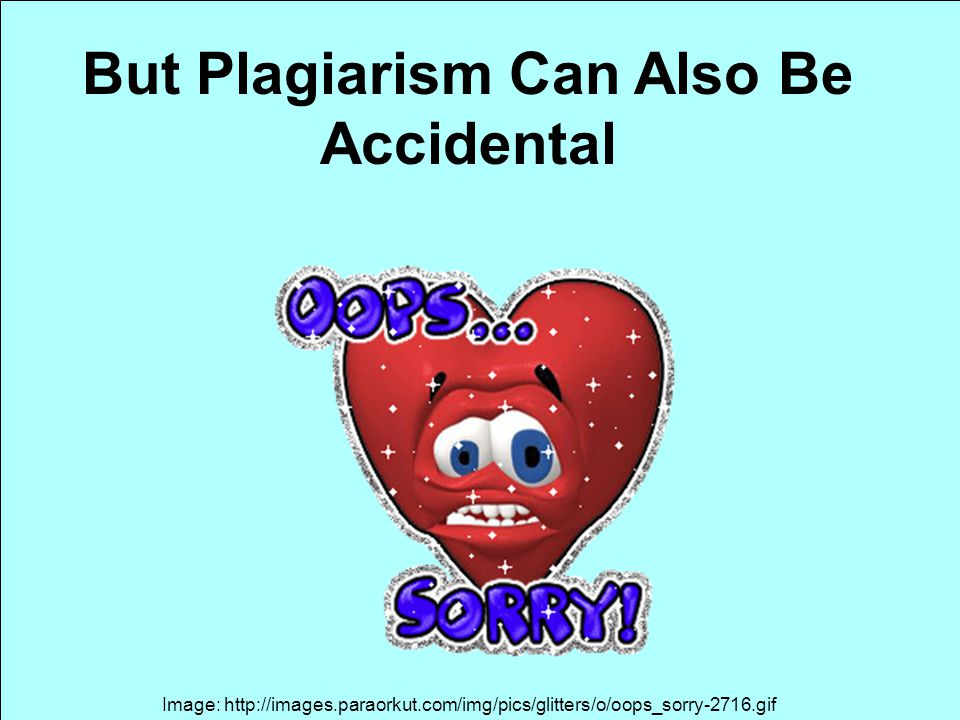 Image: http://images.paraorkut.com/img/pics/glitters/o/oops_sorry-2716.gif But Plagiarism Can Also Be Accidental