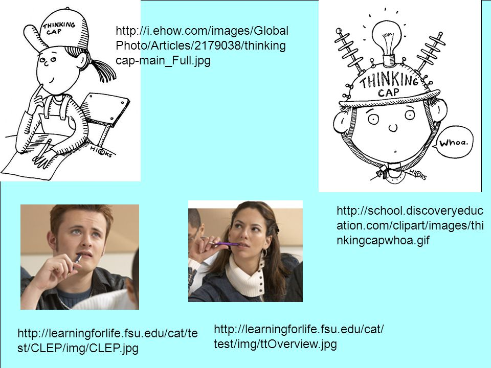 http://learningforlife.fsu.edu/cat/te st/CLEP/img/CLEP.jpg http://learningforlife.fsu.edu/cat/ test/img/ttOverview.jpg http://i.ehow.com/images/Global Photo/Articles/2179038/thinking cap-main_Full.jpg http://school.discoveryeduc ation.com/clipart/images/thi nkingcapwhoa.gif