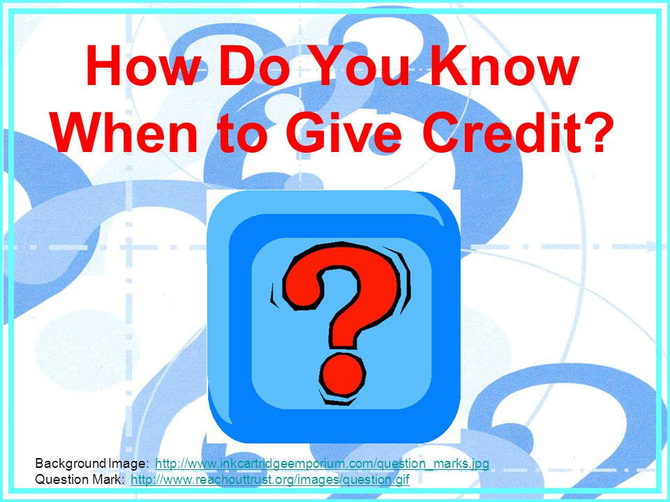 How Do You Know When to Give Credit.