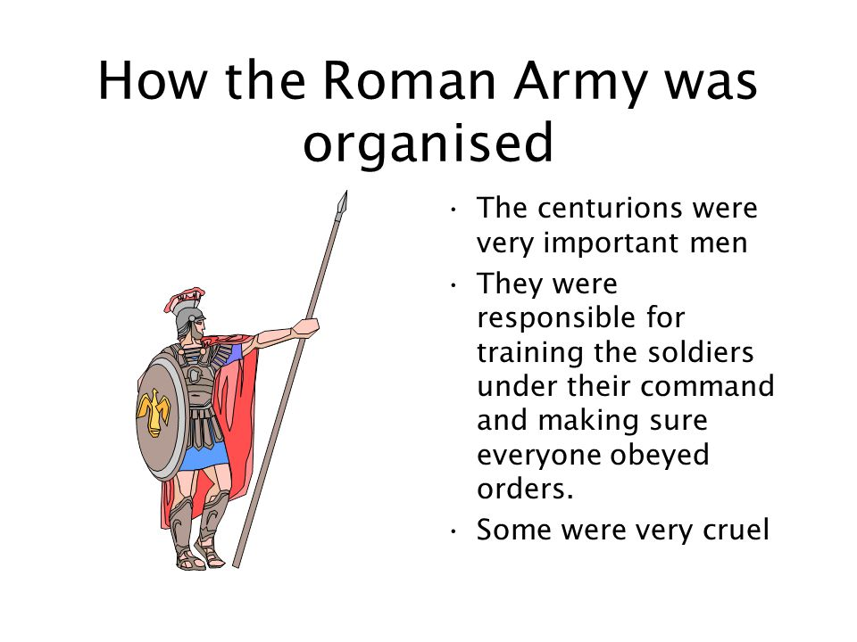 How the Roman Army was organised The legion was divided into ten cohorts Each cohort was made up of six centuries The centuries were commanded by a centurion Centuries originally had 100 men