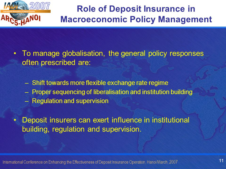11 International Conference on Enhancing the Effectiveness of Deposit Insurance Operation, Hanoi March, 2007 Role of Deposit Insurance in Macroeconomic Policy Management To manage globalisation, the general policy responses often prescribed are: –Shift towards more flexible exchange rate regime –Proper sequencing of liberalisation and institution building –Regulation and supervision Deposit insurers can exert influence in institutional building, regulation and supervision.