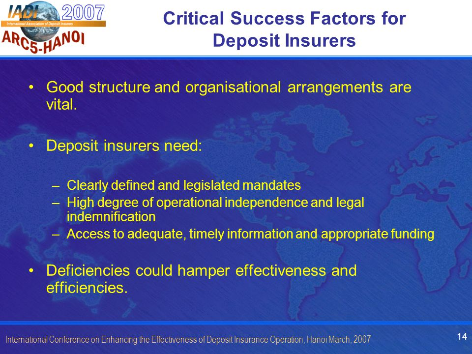 14 International Conference on Enhancing the Effectiveness of Deposit Insurance Operation, Hanoi March, 2007 Critical Success Factors for Deposit Insurers Good structure and organisational arrangements are vital.