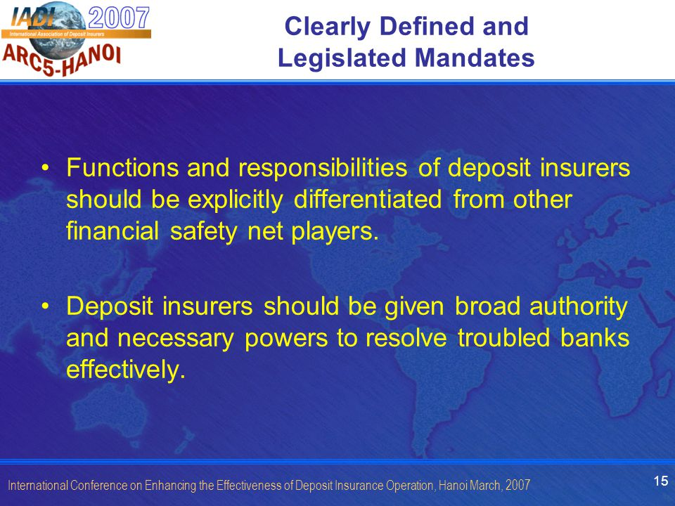 15 International Conference on Enhancing the Effectiveness of Deposit Insurance Operation, Hanoi March, 2007 Clearly Defined and Legislated Mandates Functions and responsibilities of deposit insurers should be explicitly differentiated from other financial safety net players.