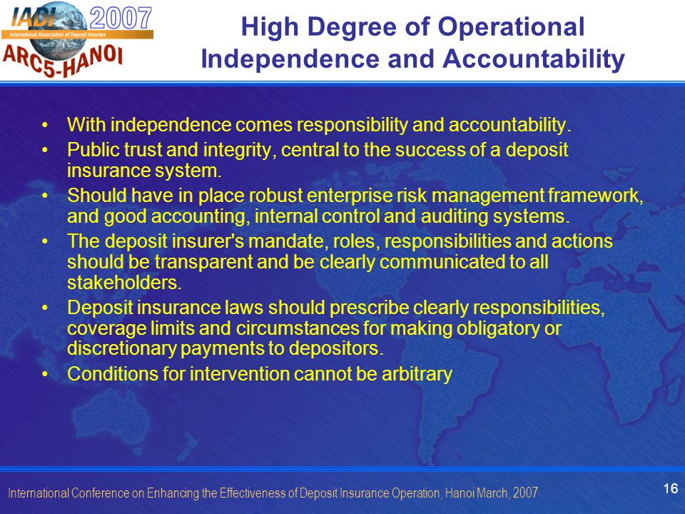 16 International Conference on Enhancing the Effectiveness of Deposit Insurance Operation, Hanoi March, 2007 High Degree of Operational Independence and Accountability With independence comes responsibility and accountability.