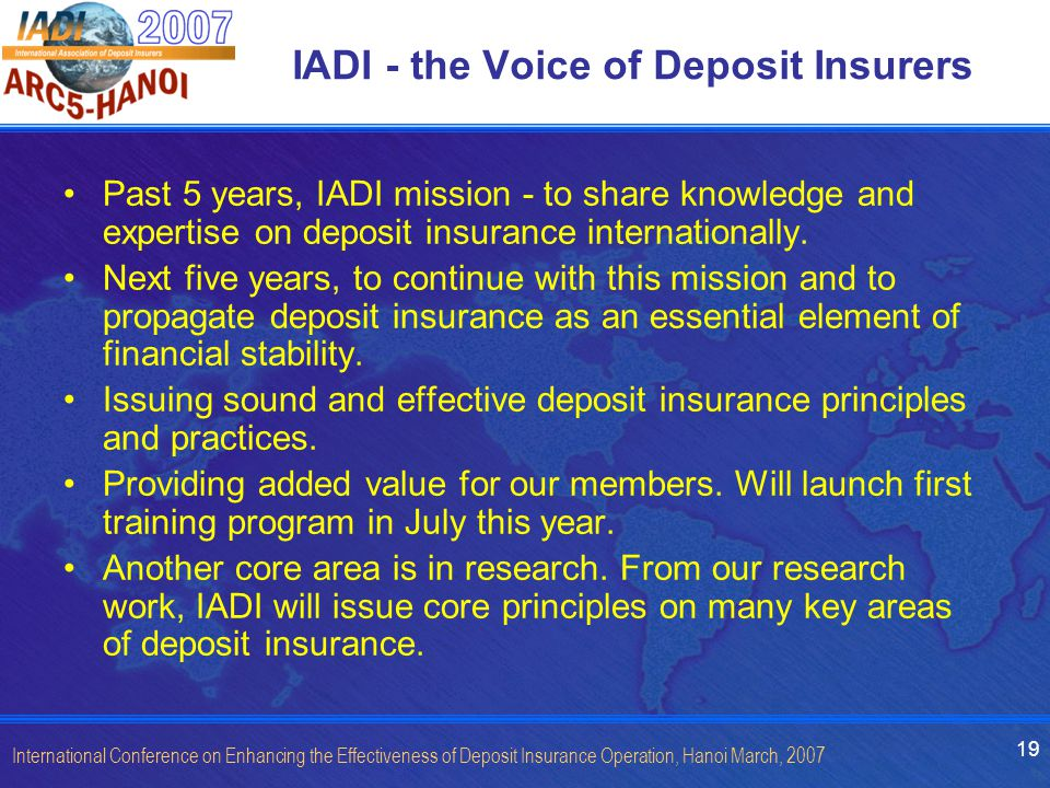 19 International Conference on Enhancing the Effectiveness of Deposit Insurance Operation, Hanoi March, 2007 IADI - the Voice of Deposit Insurers Past 5 years, IADI mission - to share knowledge and expertise on deposit insurance internationally.