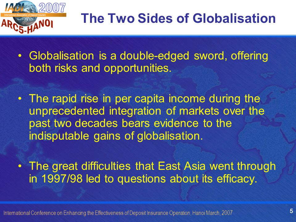 5 International Conference on Enhancing the Effectiveness of Deposit Insurance Operation, Hanoi March, 2007 The Two Sides of Globalisation Globalisation is a double-edged sword, offering both risks and opportunities.