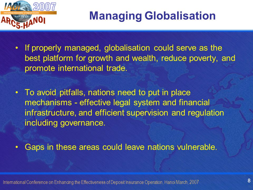 8 International Conference on Enhancing the Effectiveness of Deposit Insurance Operation, Hanoi March, 2007 Managing Globalisation If properly managed, globalisation could serve as the best platform for growth and wealth, reduce poverty, and promote international trade.