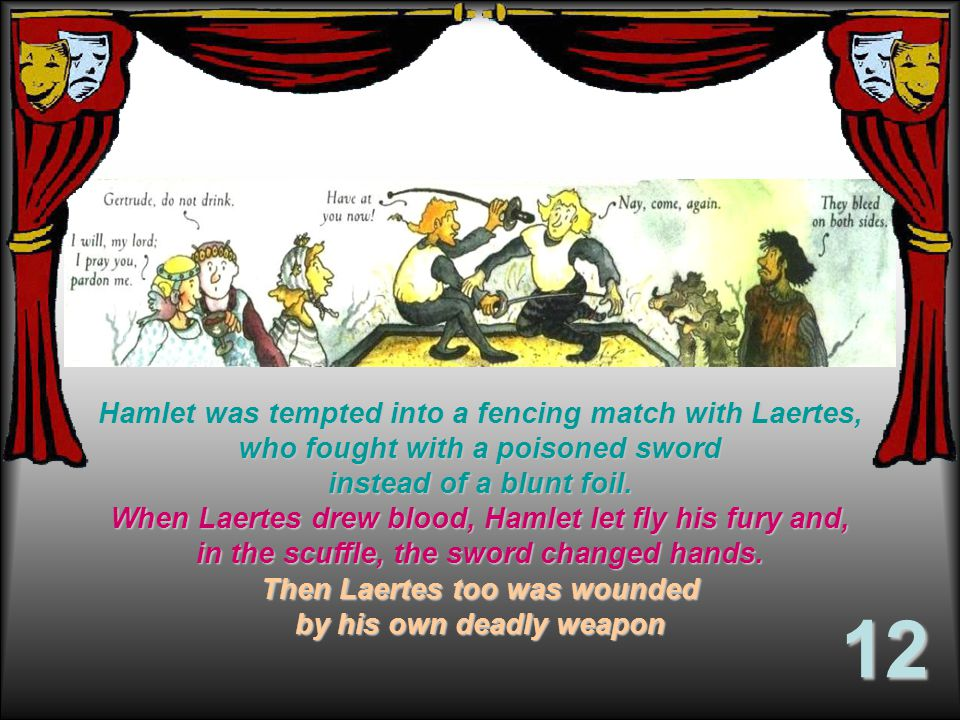 Hamlet was tempted into a fencing match with Laertes, who fought with a poisoned sword instead of a blunt foil.