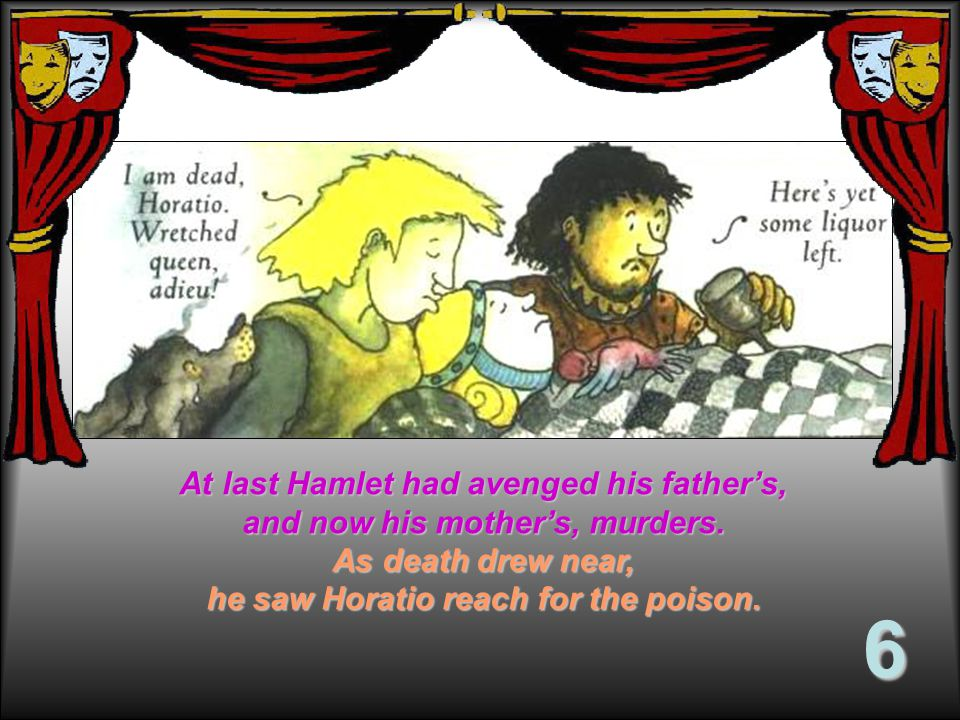 At last Hamlet had avenged his father's, and now his mother's, murders.