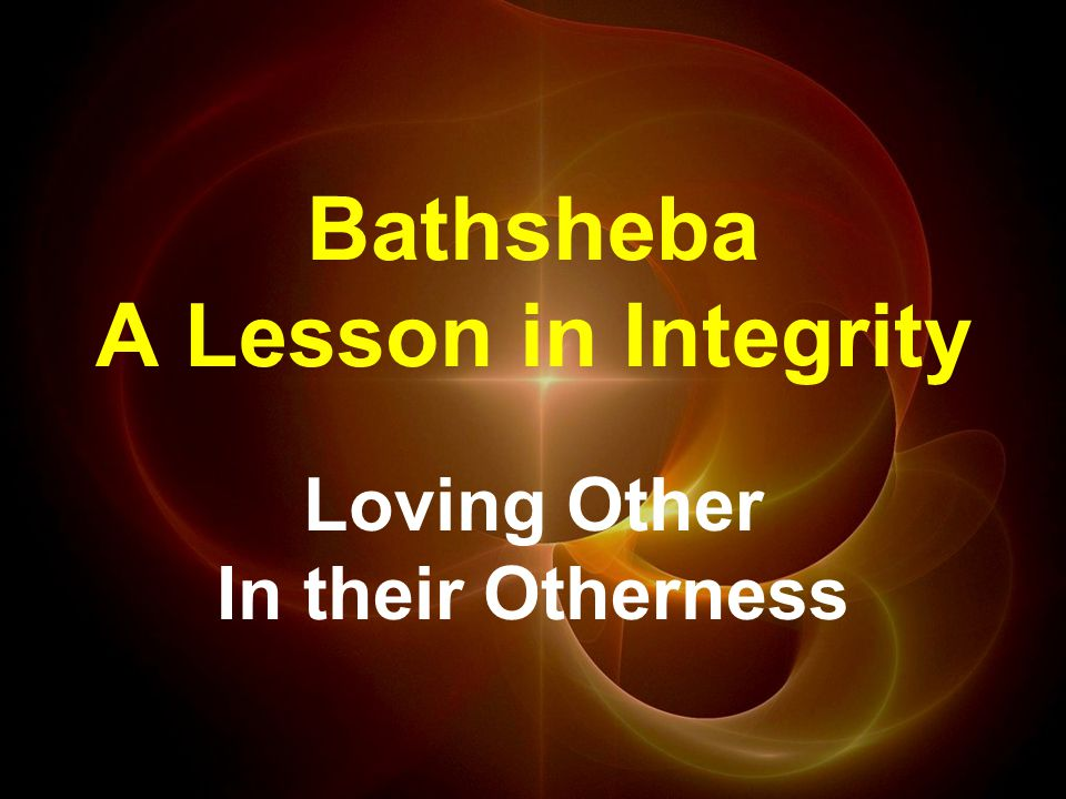 Bathsheba A Lesson in Integrity Loving Other In their Otherness