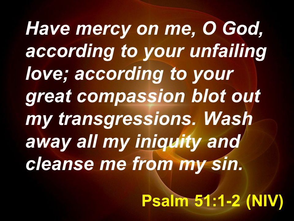 Psalm 51:1-2 (NIV) Have mercy on me, O God, according to your unfailing love; according to your great compassion blot out my transgressions.