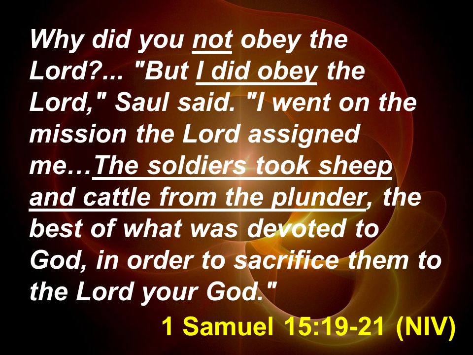 1 Samuel 15:19-21 (NIV) Why did you not obey the Lord?...