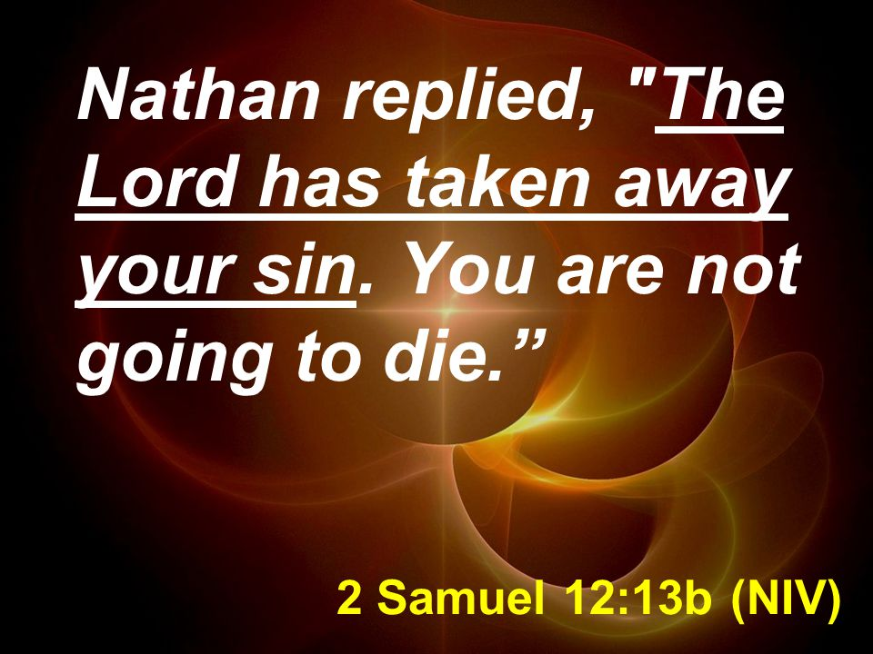 2 Samuel 12:13b (NIV) Nathan replied, The Lord has taken away your sin. You are not going to die.