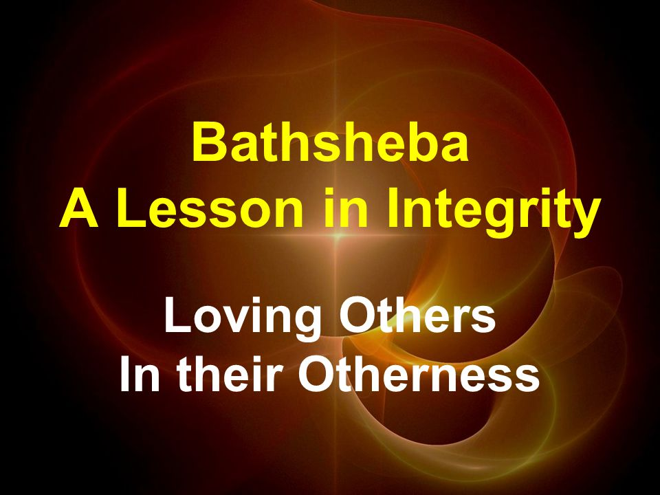 Bathsheba A Lesson in Integrity Loving Others In their Otherness