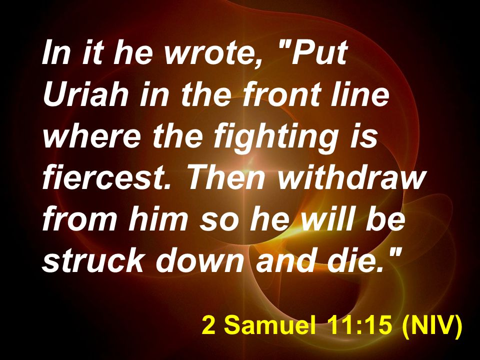 2 Samuel 11:15 (NIV) In it he wrote, Put Uriah in the front line where the fighting is fiercest.