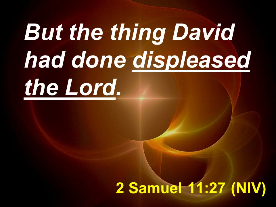 2 Samuel 11:27 (NIV) But the thing David had done displeased the Lord.